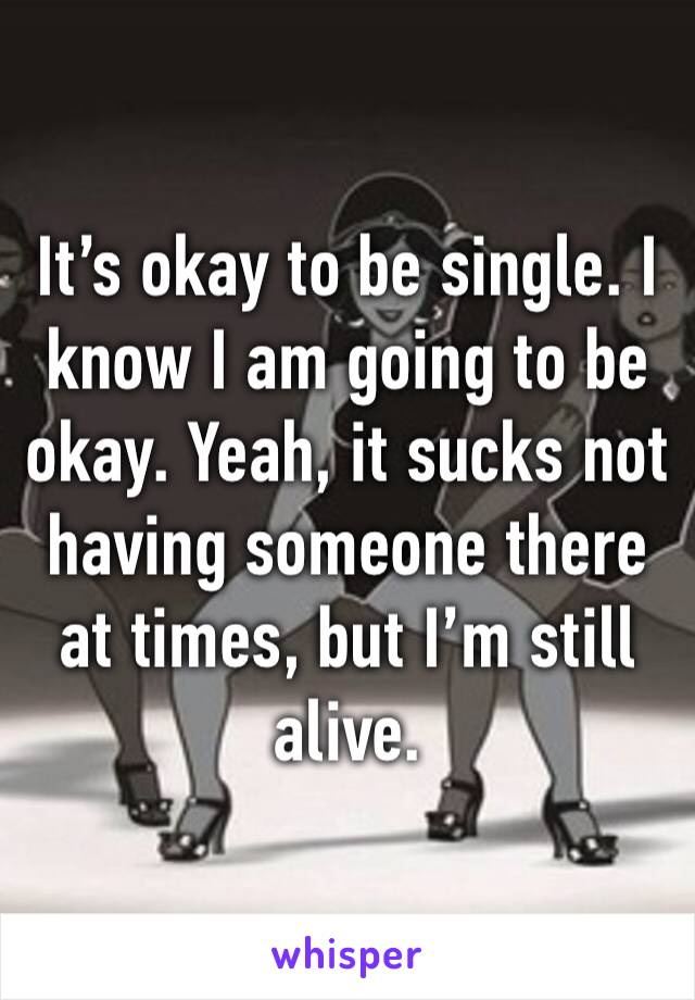 It's okay to be single. I know I am going to be okay. Yeah, it sucks not having someone there at times, but I'm still alive.