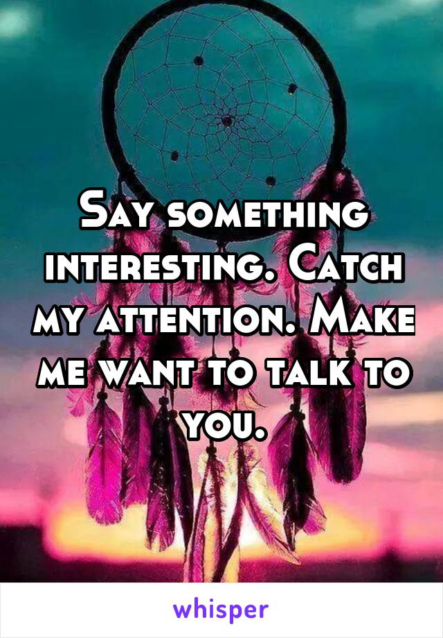 Say something interesting. Catch my attention. Make me want to talk to you.