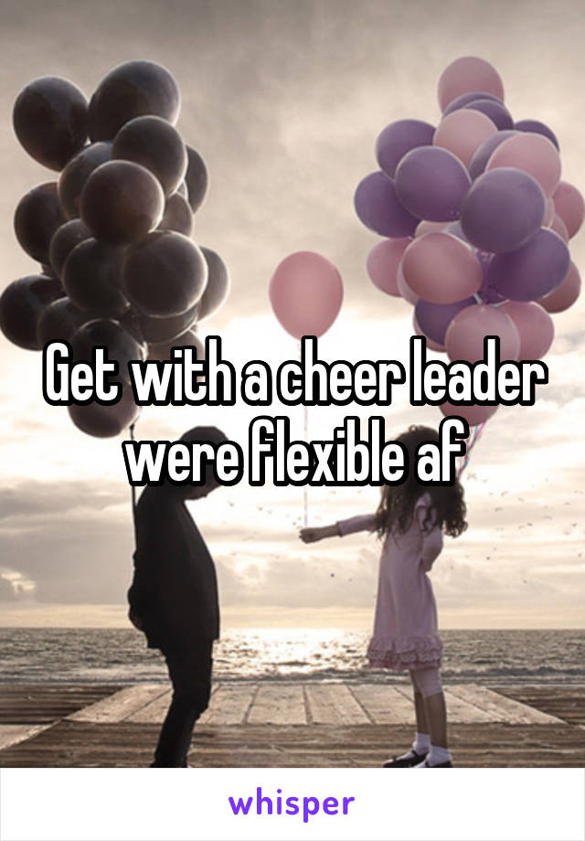Get with a cheer leader were flexible af