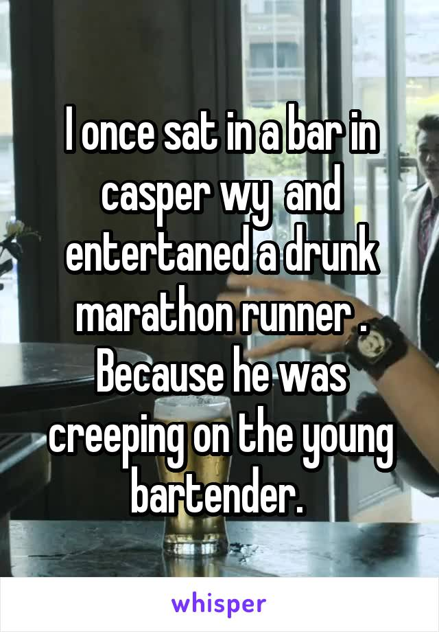 I once sat in a bar in casper wy  and entertaned a drunk marathon runner . Because he was creeping on the young bartender.