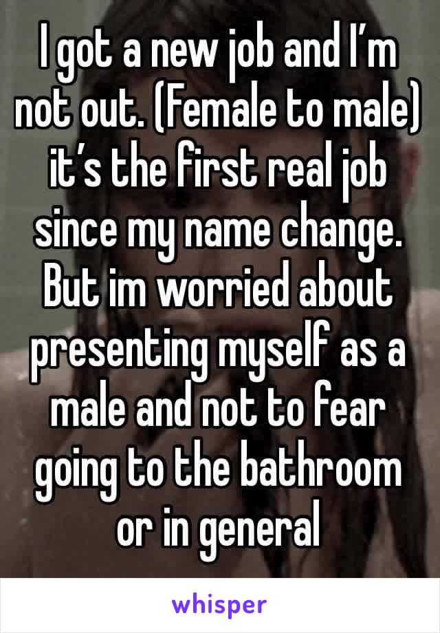 I got a new job and I'm not out. (Female to male) it's the first real job since my name change. But im worried about presenting myself as a male and not to fear going to the bathroom or in general