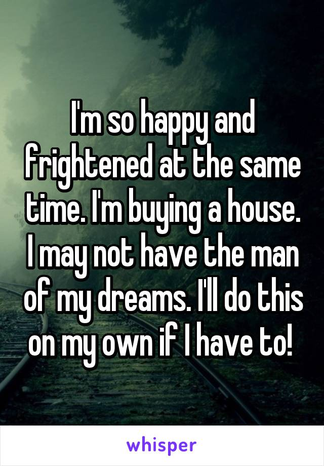I'm so happy and frightened at the same time. I'm buying a house. I may not have the man of my dreams. I'll do this on my own if I have to!