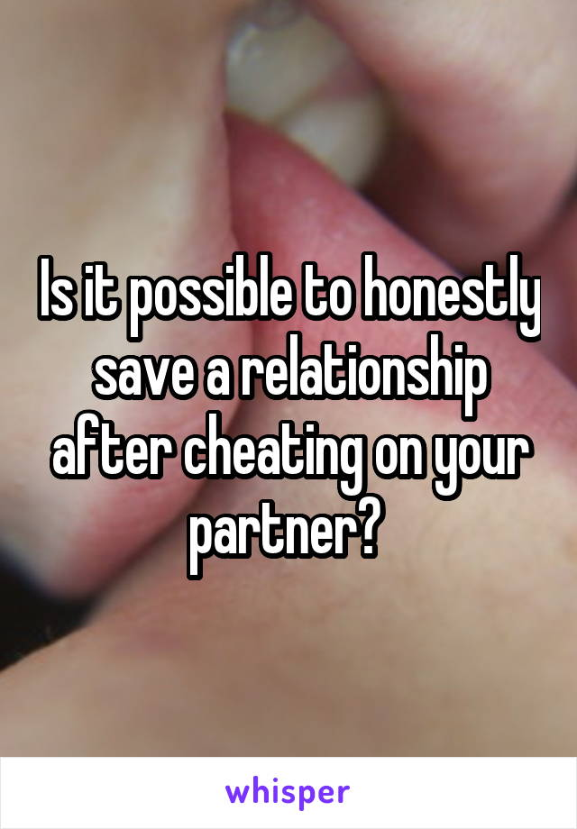 Is it possible to honestly save a relationship after cheating on your partner?