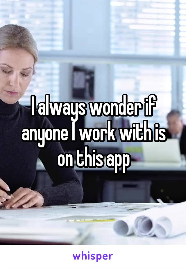 I always wonder if anyone I work with is on this app