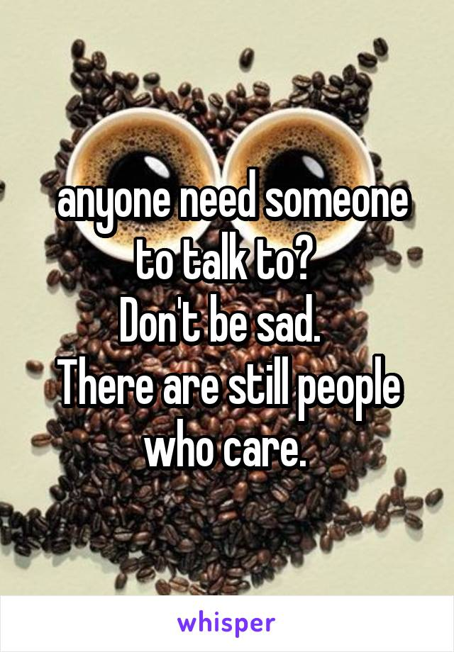 anyone need someone to talk to?  Don't be sad.   There are still people who care.