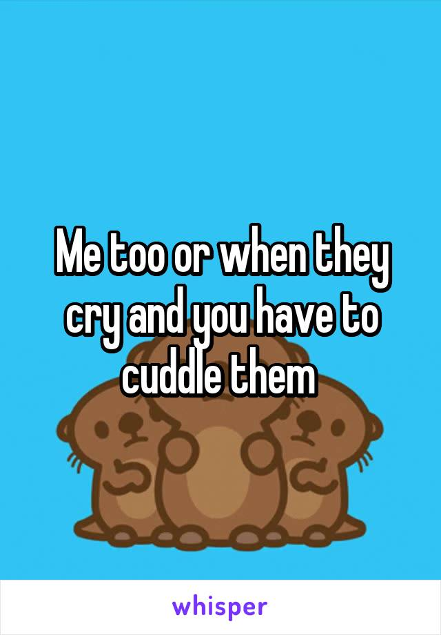 Me too or when they cry and you have to cuddle them