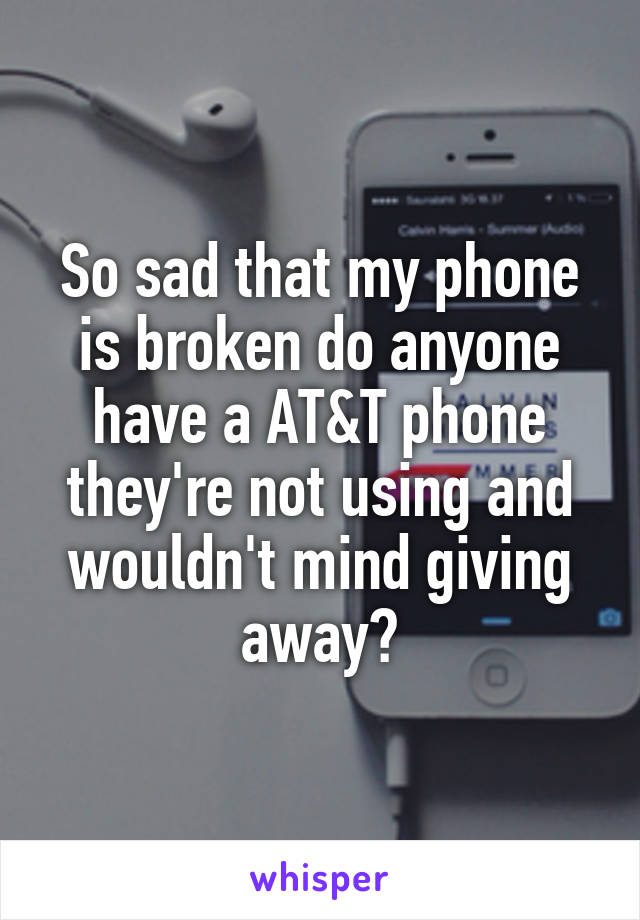 So sad that my phone is broken do anyone have a AT&T phone they're not using and wouldn't mind giving away?