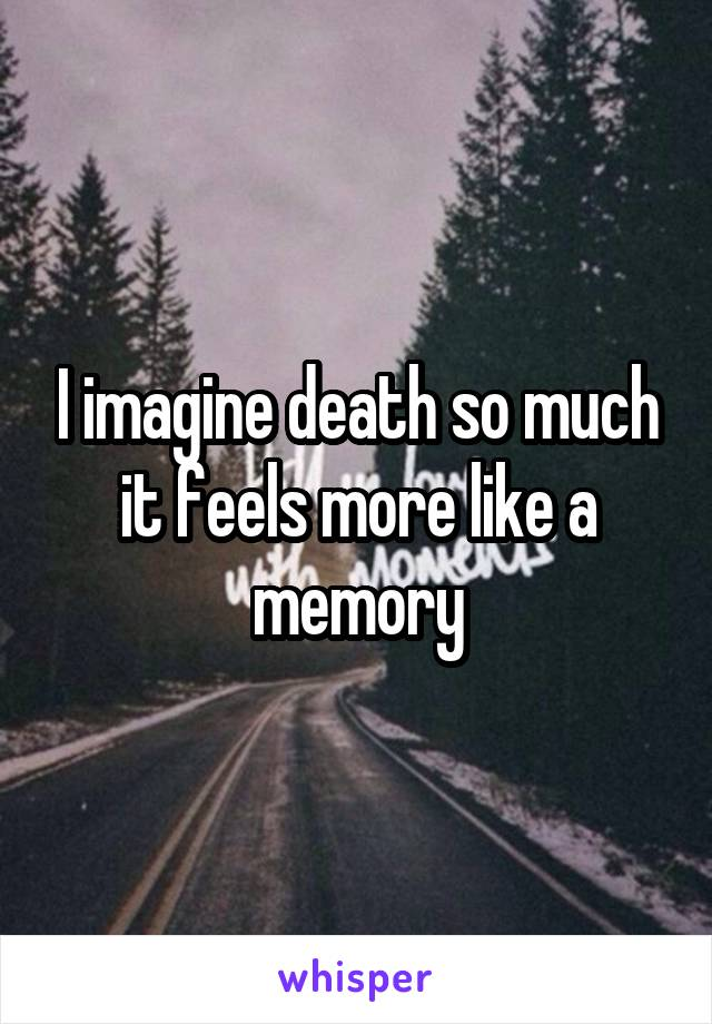 I imagine death so much it feels more like a memory