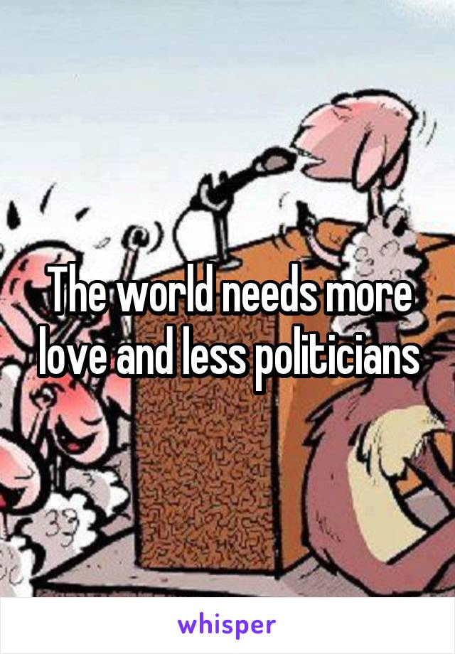 The world needs more love and less politicians