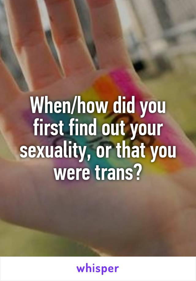 When/how did you first find out your sexuality, or that you were trans?
