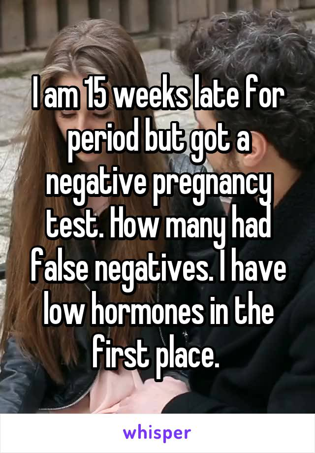 I am 15 weeks late for period but got a negative pregnancy test. How many had false negatives. I have low hormones in the first place.