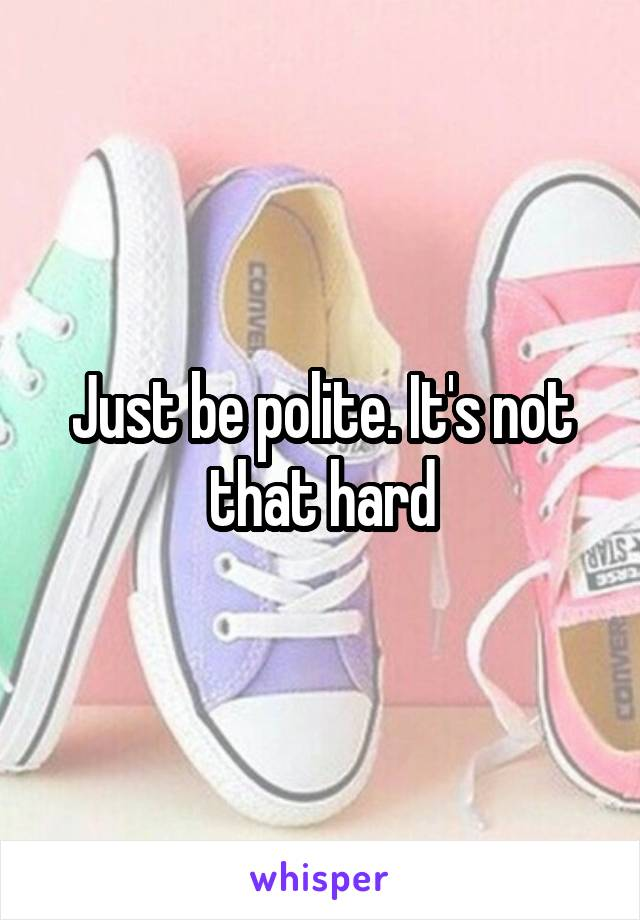 Just be polite. It's not that hard