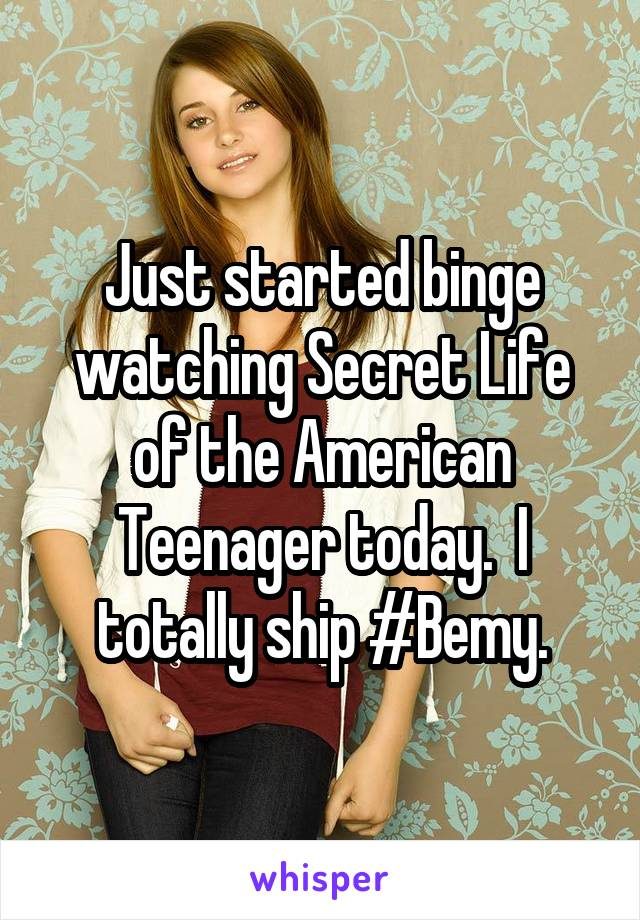 Just started binge watching Secret Life of the American Teenager today.  I totally ship #Bemy.