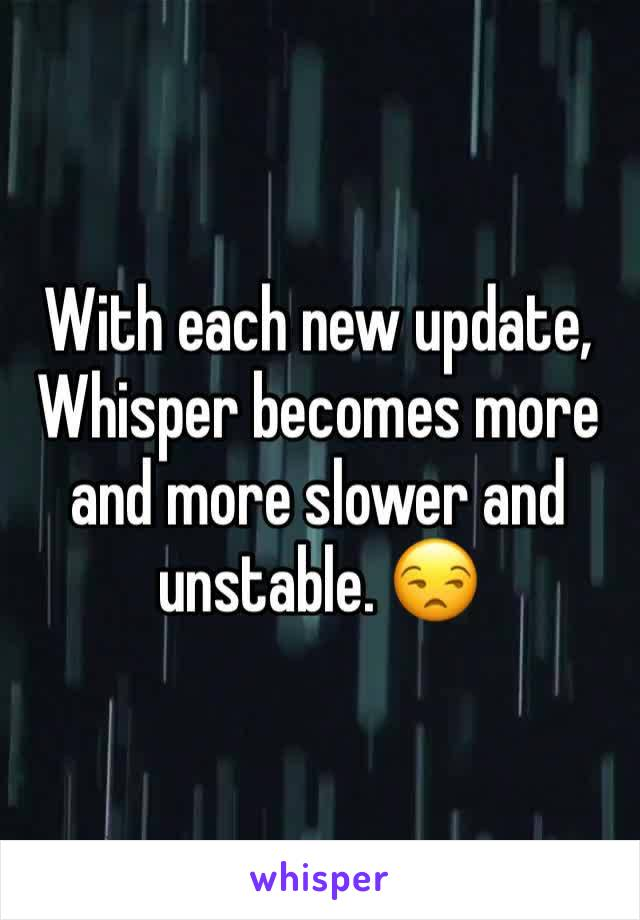 With each new update, Whisper becomes more and more slower and unstable. 😒