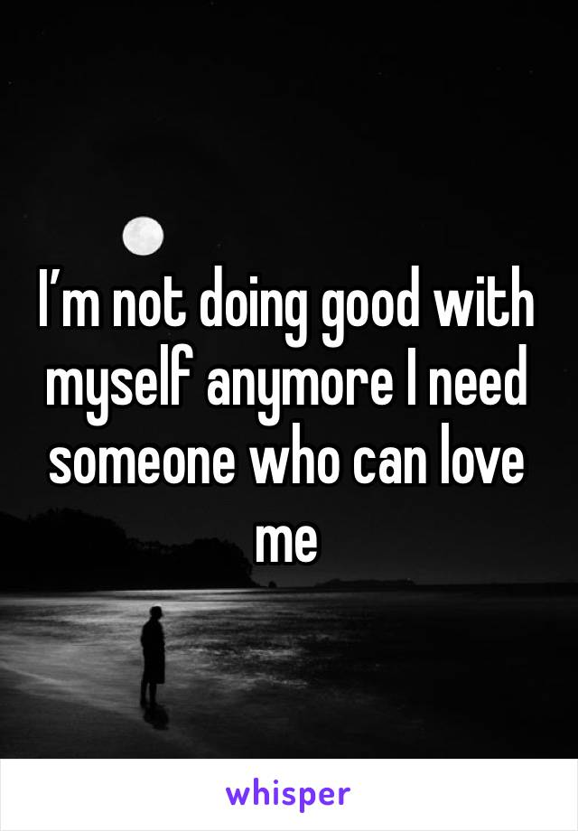 I'm not doing good with myself anymore I need someone who can love me