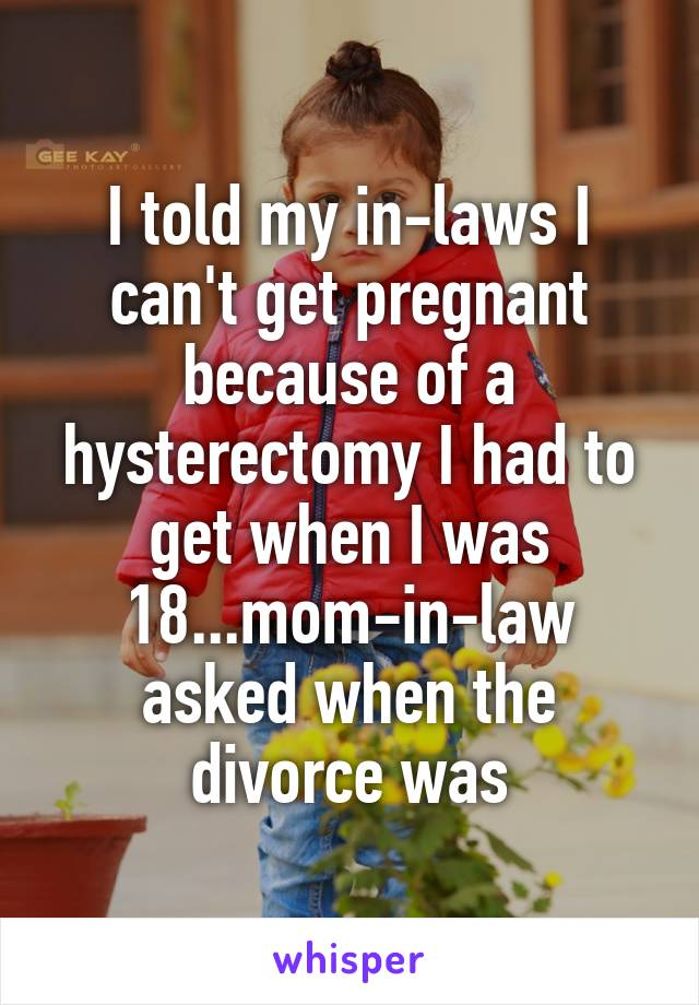 I told my in-laws I can't get pregnant because of a hysterectomy I had to get when I was 18...mom-in-law asked when the divorce was