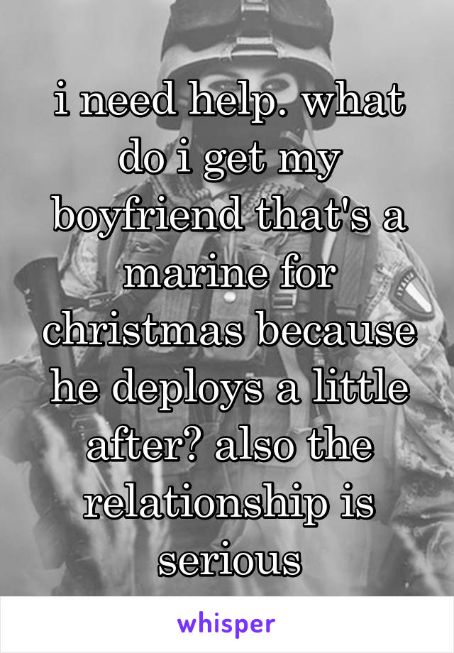 i need help. what do i get my boyfriend that's a marine for christmas because he deploys a little after? also the relationship is serious