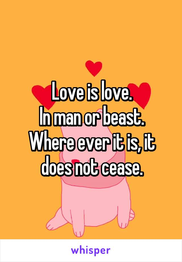 Love is love. In man or beast. Where ever it is, it does not cease.