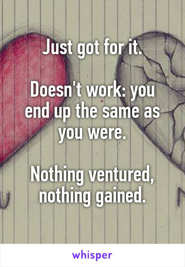 Just got for it.  Doesn't work: you end up the same as you were.  Nothing ventured, nothing gained.