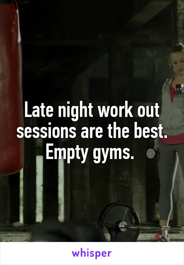 Late night work out sessions are the best. Empty gyms.