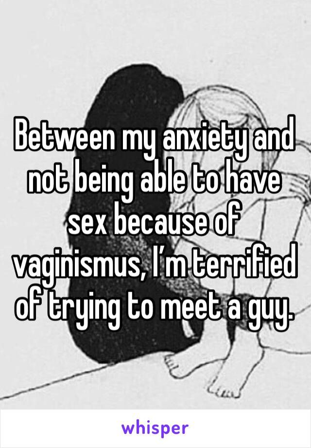 Between my anxiety and not being able to have sex because of vaginismus, I'm terrified of trying to meet a guy.
