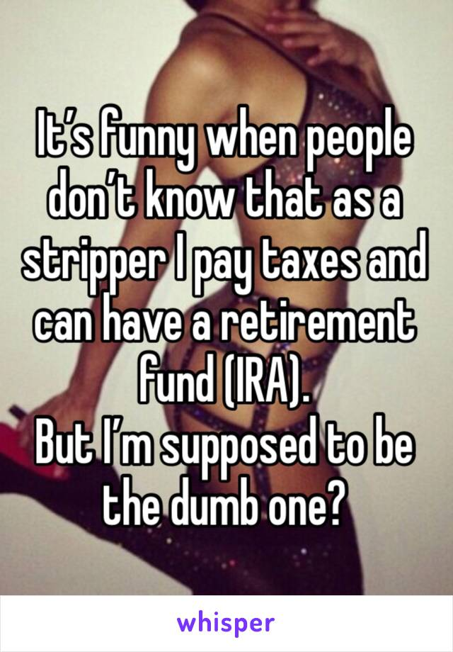 It's funny when people don't know that as a stripper I pay taxes and can have a retirement fund (IRA).  But I'm supposed to be the dumb one?
