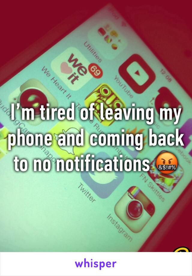 I'm tired of leaving my phone and coming back to no notifications 🤬