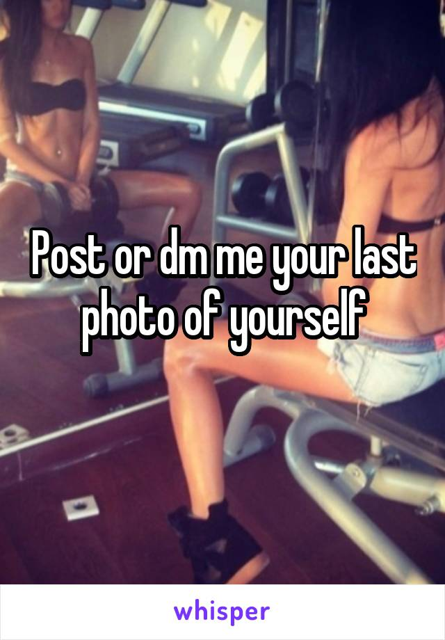 Post or dm me your last photo of yourself