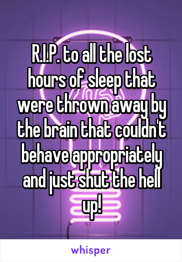 R.I.P. to all the lost hours of sleep that were thrown away by the brain that couldn't behave appropriately and just shut the hell up!