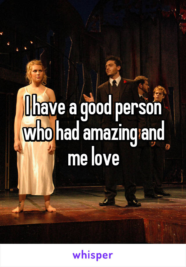 I have a good person who had amazing and me love