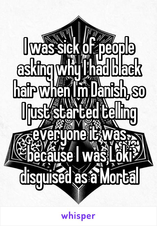 I was sick of people asking why I had black hair when I'm Danish, so I just started telling everyone it was because I was Loki disguised as a Mortal