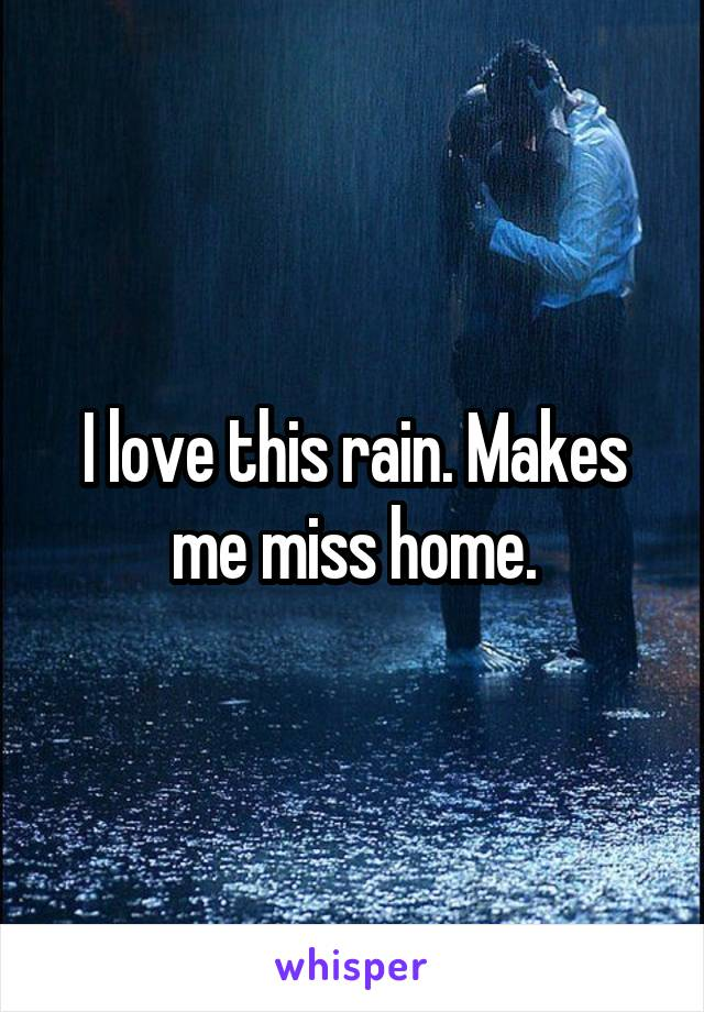 I love this rain. Makes me miss home.