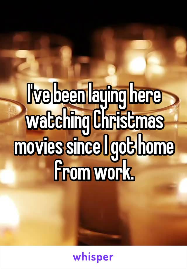 I've been laying here watching Christmas movies since I got home from work.
