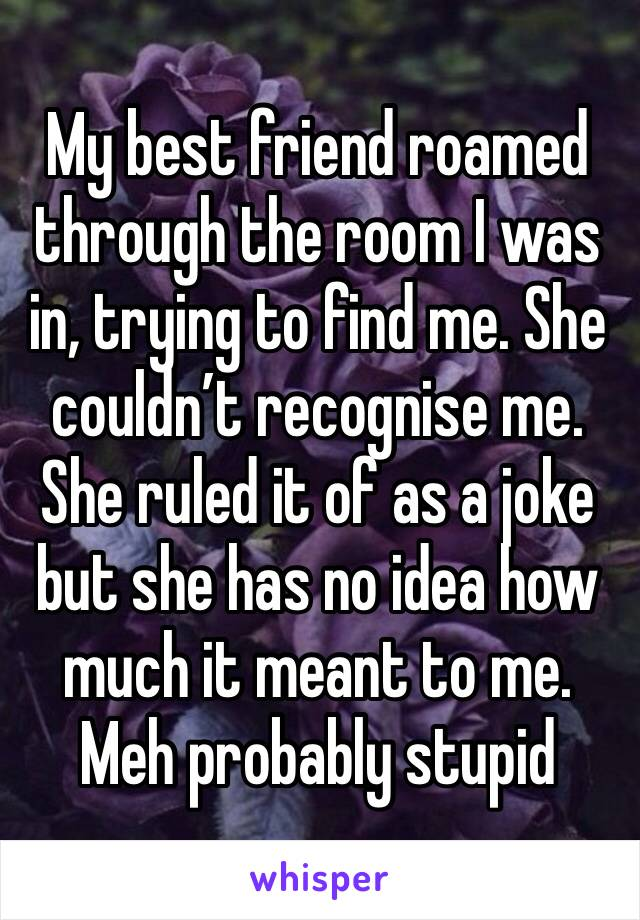 My best friend roamed through the room I was in, trying to find me. She couldn't recognise me. She ruled it of as a joke but she has no idea how much it meant to me. Meh probably stupid