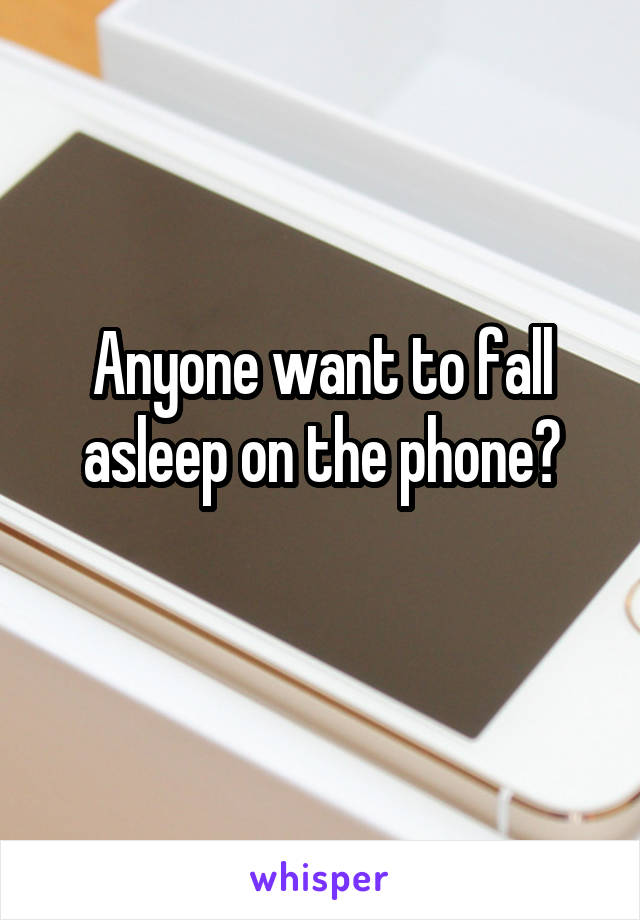 Anyone want to fall asleep on the phone?