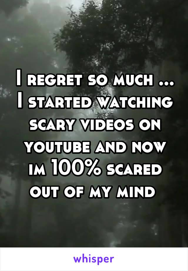 I regret so much ... I started watching scary videos on youtube and now im 100% scared out of my mind