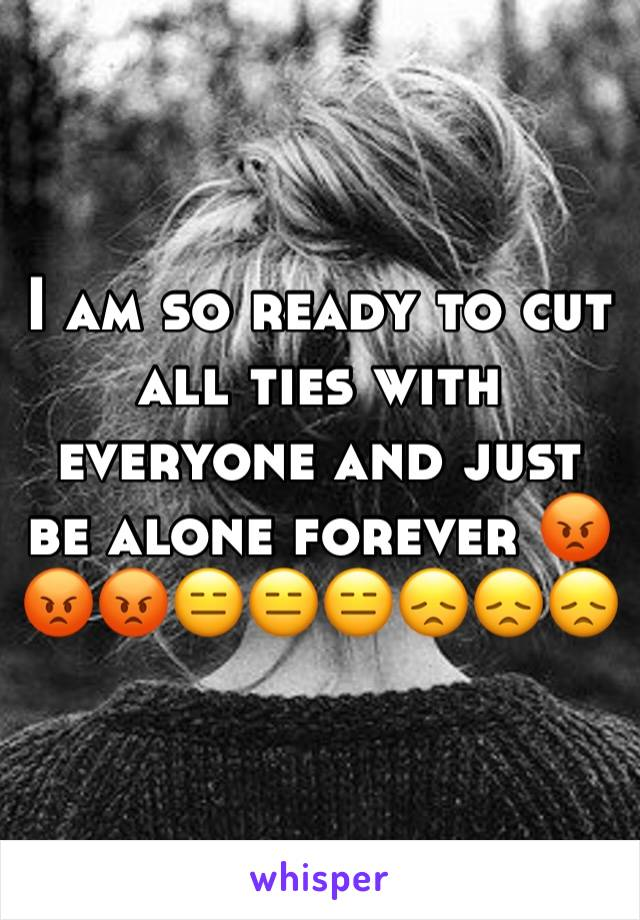 I am so ready to cut all ties with everyone and just be alone forever 😡😡😡😑😑😑😞😞😞