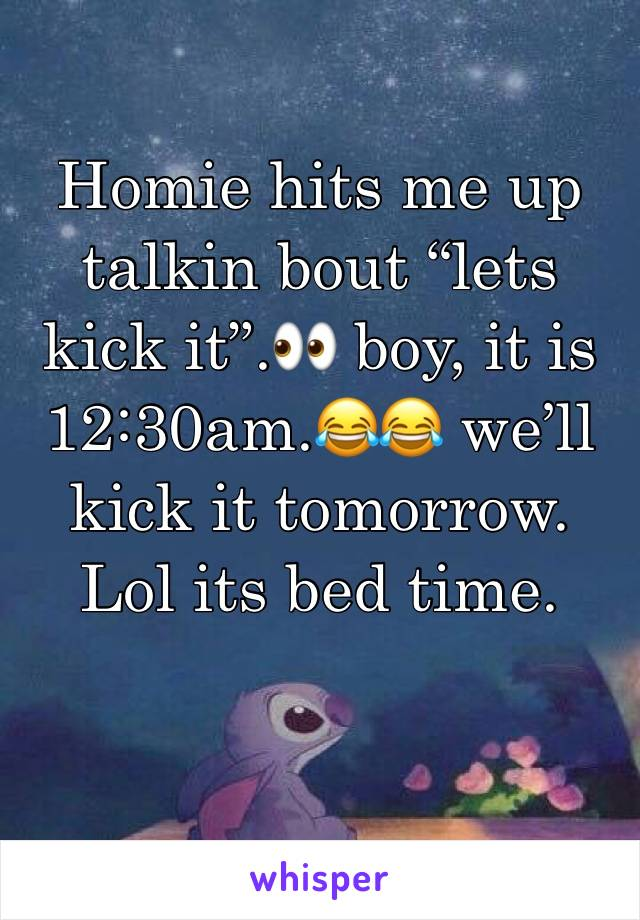 "Homie hits me up talkin bout ""lets kick it"".👀 boy, it is 12:30am.😂😂 we'll kick it tomorrow. Lol its bed time."