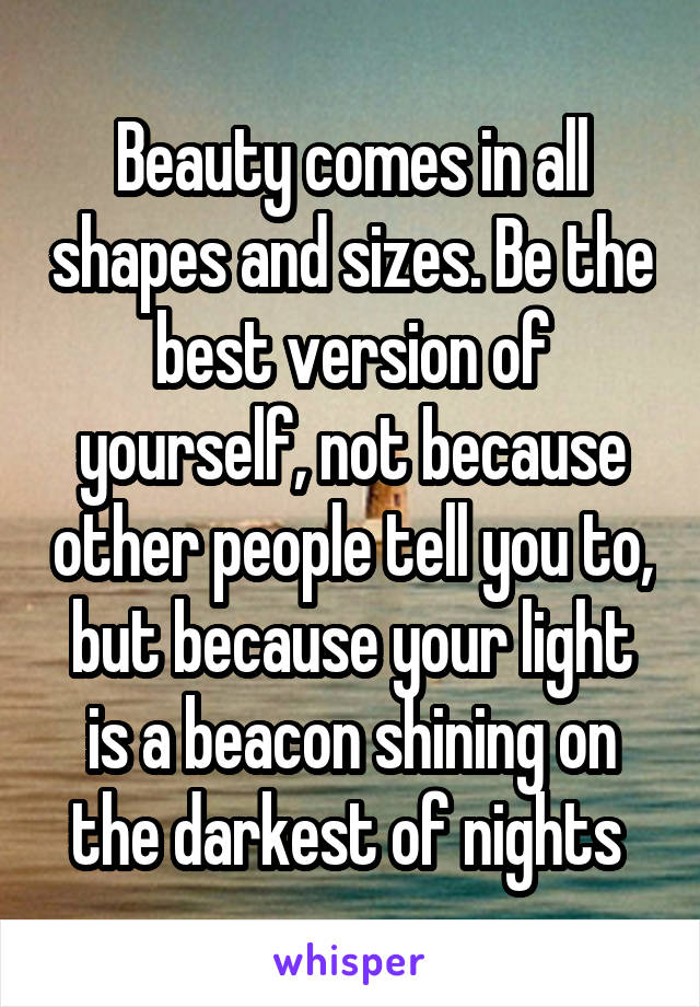 Beauty comes in all shapes and sizes. Be the best version of yourself, not because other people tell you to, but because your light is a beacon shining on the darkest of nights
