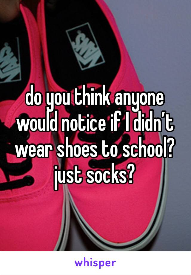 do you think anyone would notice if I didn't wear shoes to school? just socks?