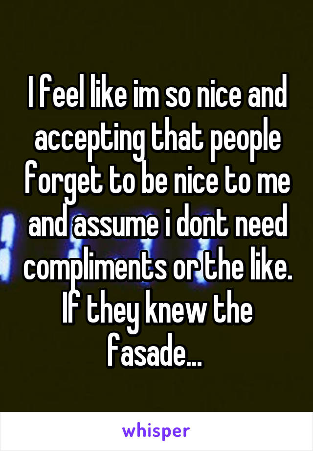 I feel like im so nice and accepting that people forget to be nice to me and assume i dont need compliments or the like. If they knew the fasade...