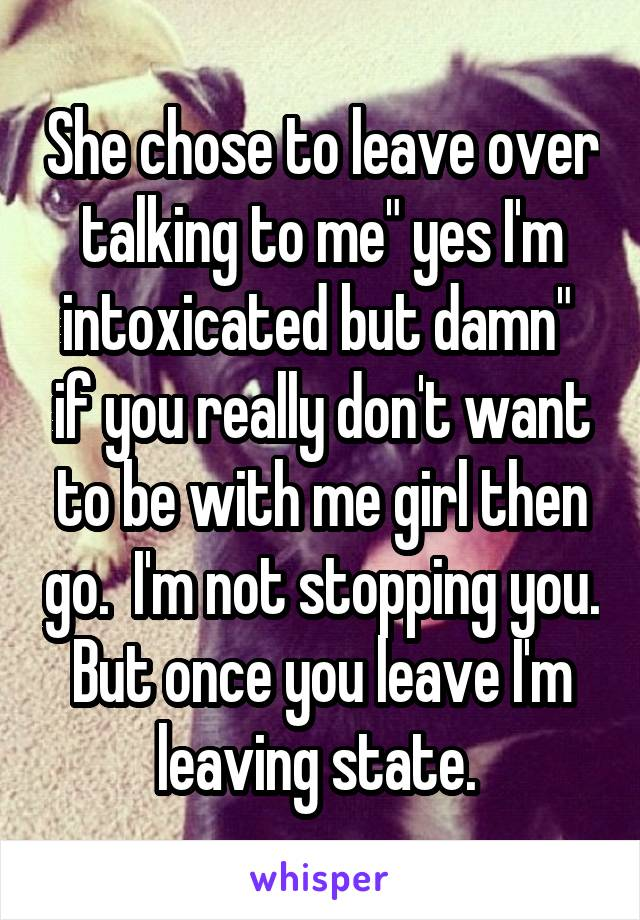 "She chose to leave over talking to me"" yes I'm intoxicated but damn""  if you really don't want to be with me girl then go.  I'm not stopping you. But once you leave I'm leaving state."