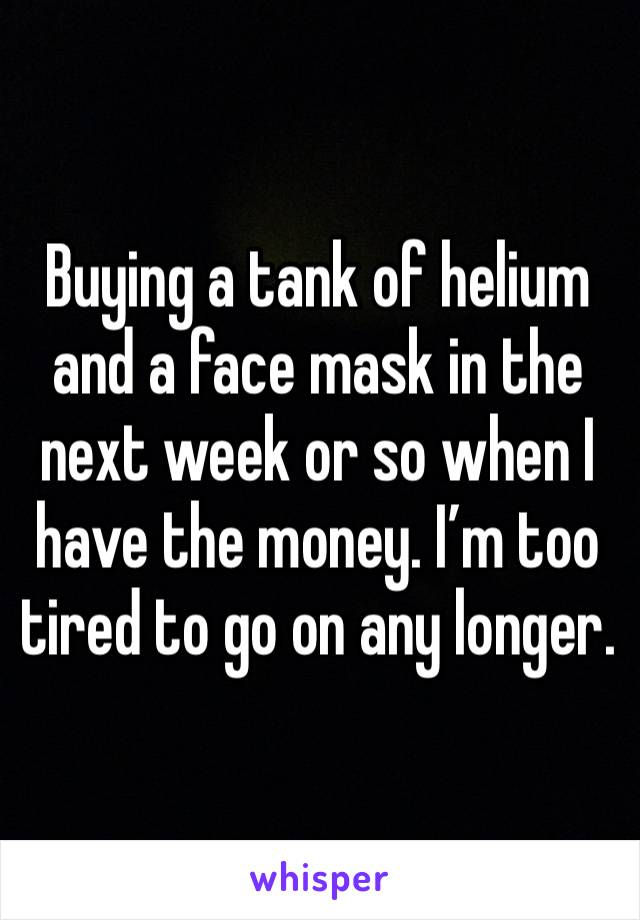 Buying a tank of helium and a face mask in the next week or so when I have the money. I'm too tired to go on any longer.
