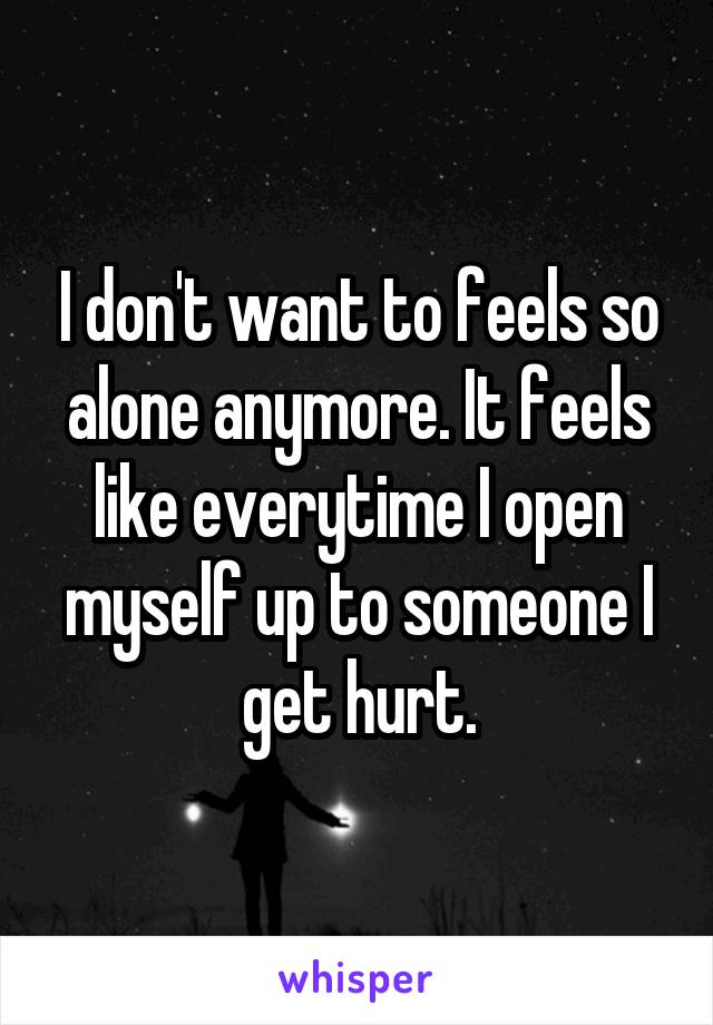 I don't want to feels so alone anymore. It feels like everytime I open myself up to someone I get hurt.