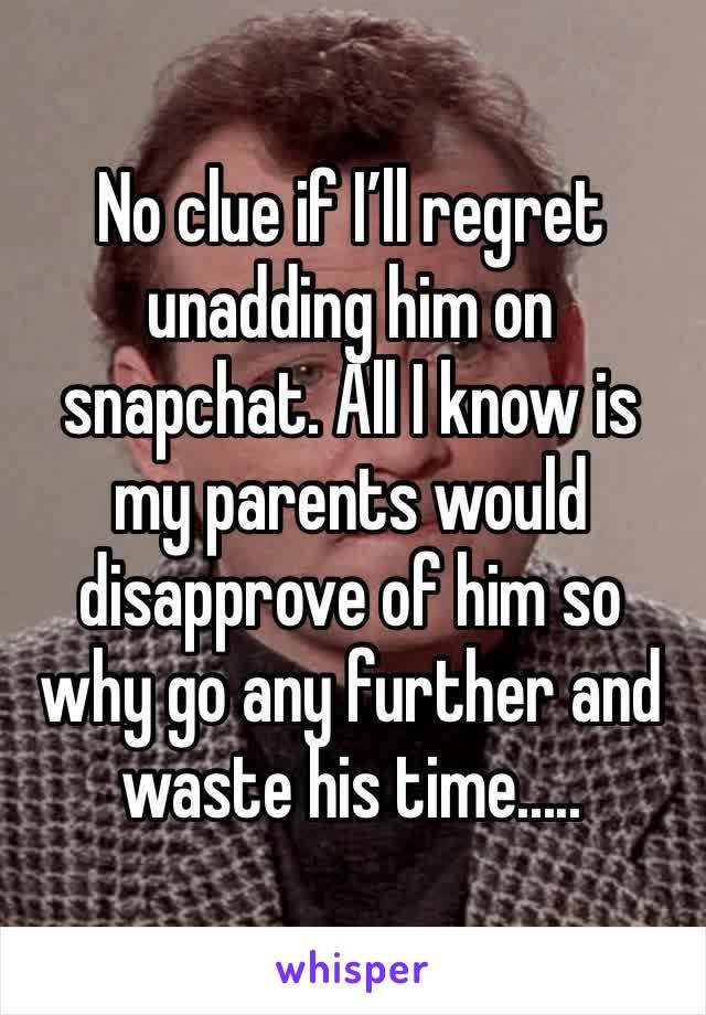 No clue if I'll regret unadding him on snapchat. All I know is my parents would disapprove of him so why go any further and waste his time.....