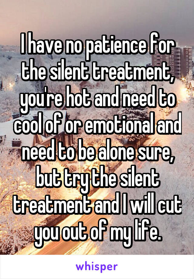 I have no patience for the silent treatment, you're hot and need to cool of or emotional and need to be alone sure, but try the silent treatment and I will cut you out of my life.