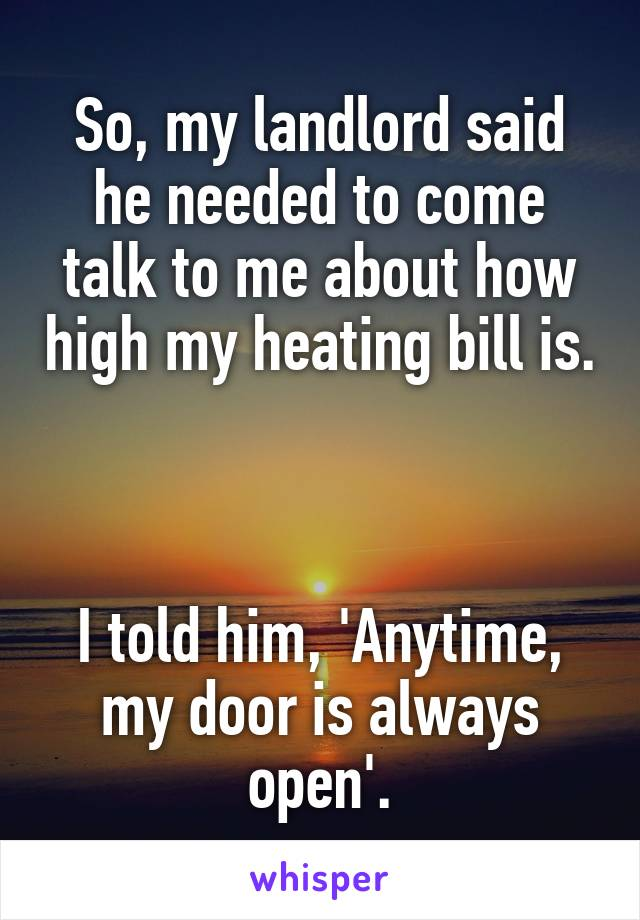 So, my landlord said he needed to come talk to me about how high my heating bill is.    I told him, 'Anytime, my door is always open'.