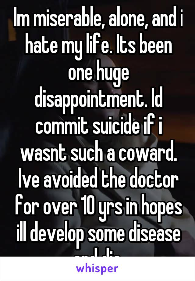 Im miserable, alone, and i hate my life. Its been one huge disappointment. Id commit suicide if i wasnt such a coward. Ive avoided the doctor for over 10 yrs in hopes ill develop some disease and die.