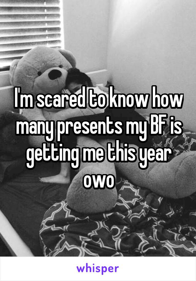 I'm scared to know how many presents my BF is getting me this year owo
