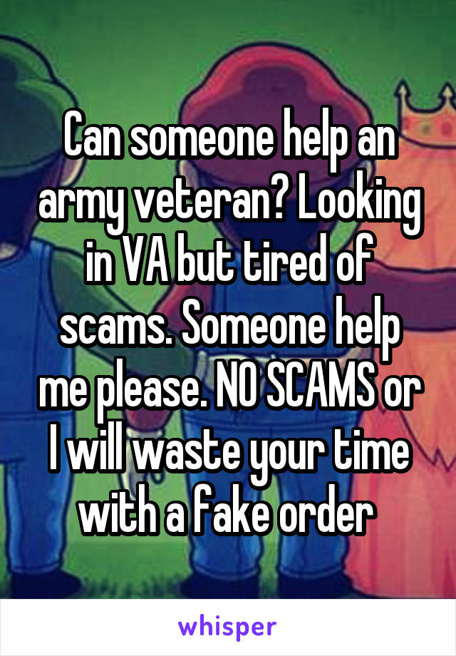 Can someone help an army veteran? Looking in VA but tired of scams. Someone help me please. NO SCAMS or I will waste your time with a fake order